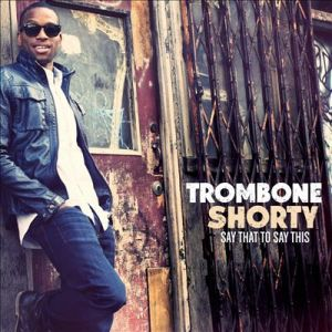 Trombone Shorty - Say That To Say This album cover